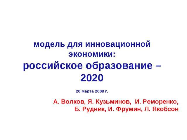 модель для инновационной экономики: российское образование – 2020 20 марта 20...