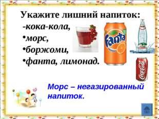 Укажите лишний напиток: -кока-кола, морс, боржоми, фанта, лимонад. Морс – не