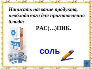 Написать название продукта, необходимого для приготовления блюда:  РАС(…)Н