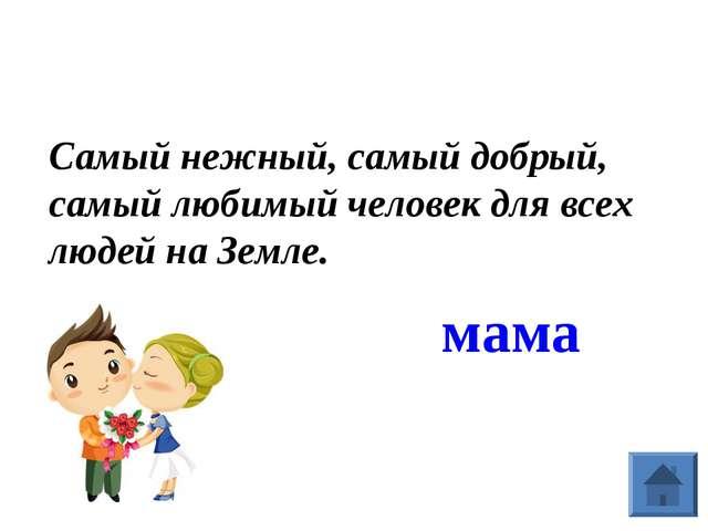 Самый нежный, самый добрый, самый любимый человек для всех людей на Земле. мама