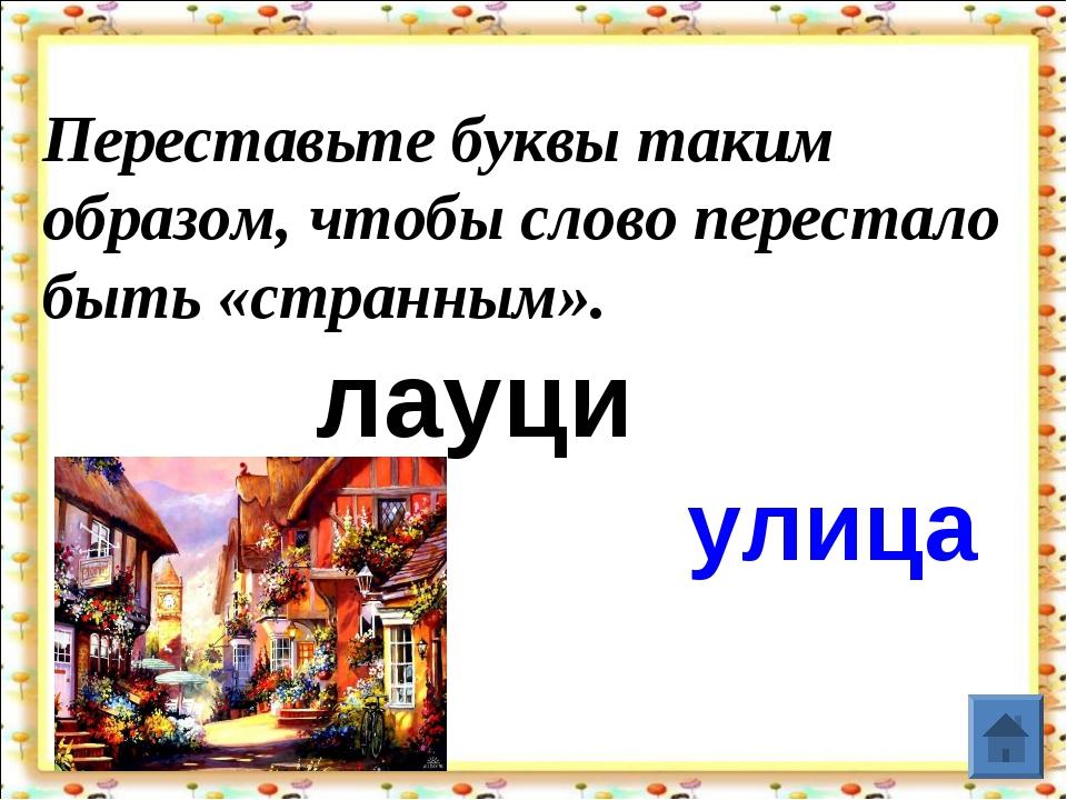 Переставьте буквы таким образом, чтобы слово перестало быть «странным»....