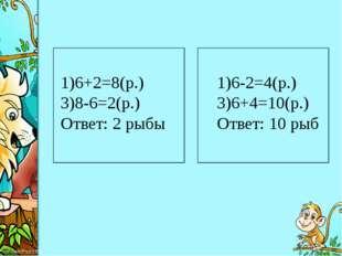 6+2=8(р.) 8-6=2(р.) Ответ: 2 рыбы 6-2=4(р.) 6+4=10(р.) Ответ: 10 рыб ProPowe