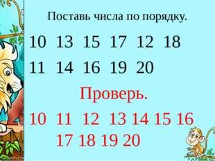 Поставь числа по порядку. 13 15 17 12 18 14 16 19 20 Проверь. 10 11 12 13 14