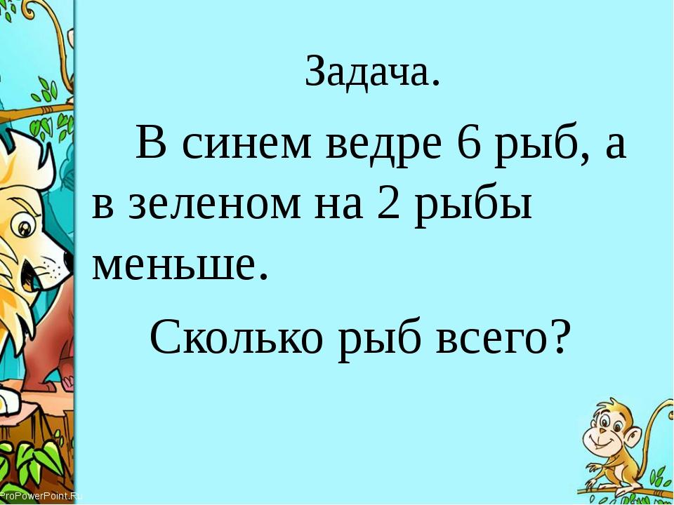 Задача. В синем ведре 6 рыб, а в зеленом на 2 рыбы меньше. Сколько рыб всего...