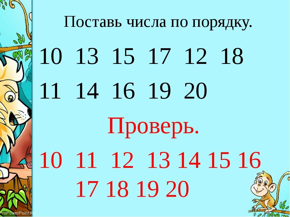Поставь числа по порядку. 13 15 17 12 18 14 16 19 20 Проверь. 10 11 12 13 14...