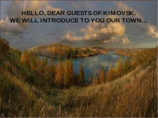 HELLO, DEAR GUESTS OF KIMOVSK. WE WILL INTRODUCE TO YOU OUR TOWN…
