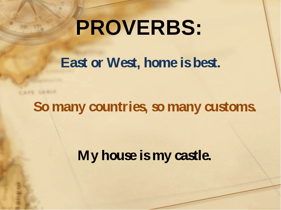 East or West, home is best. So many countries, so many customs. My house is m...