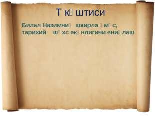 Т кәштиси Билал Назимниң шаирла әмәс, тарихий шәхс екәнлигини ениқлаш