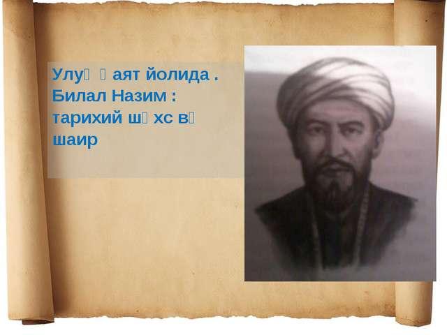 Улуқ һаят йолида . Билал Назим : тарихий шәхс вә шаир