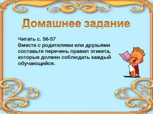 Читать с. 56-57 Вместе с родителями или друзьями составьте перечень правил эт