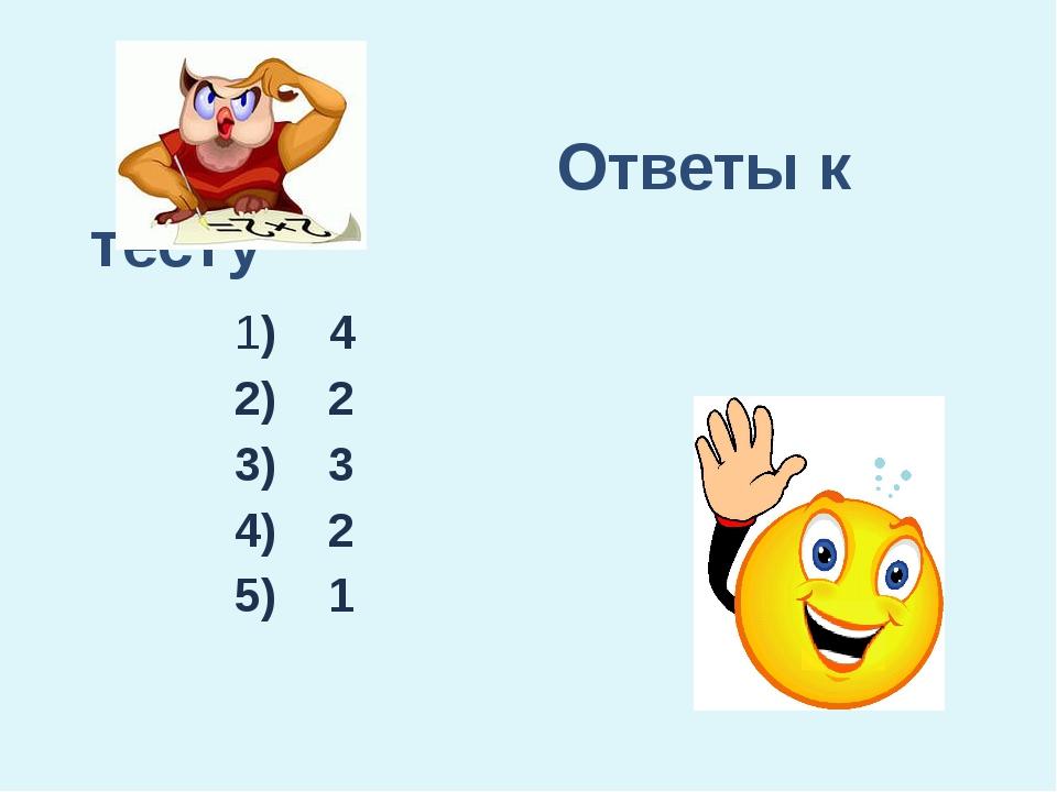 Ответы к тесту 1) 4 2) 2 3) 3 4) 2 5) 1