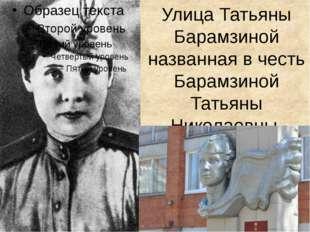 Улица Татьяны Барамзиной названная в честь Барамзиной Татьяны Николаевны