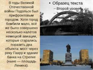 В годы Великой Отечественной войны Подольск был прифронтовым городом. Хотя го