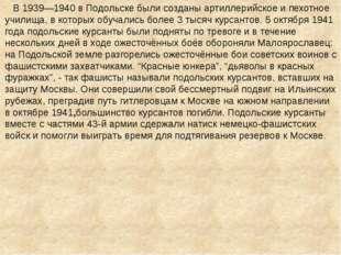 В 1939—1940 в Подольске были созданы артиллерийское и пехотное училища, в ко
