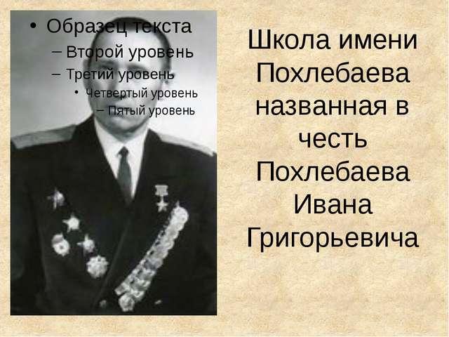 Школа имени Похлебаева названная в честь Похлебаева Ивана Григорьевича