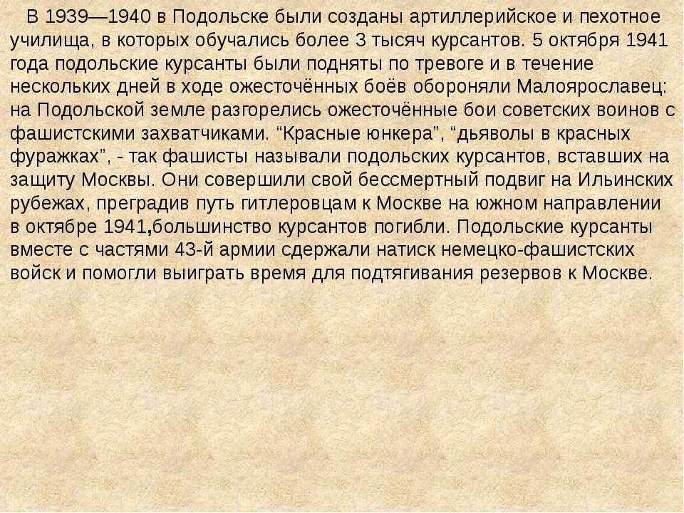 В 1939—1940 в Подольске были созданы артиллерийское и пехотное училища, в ко...