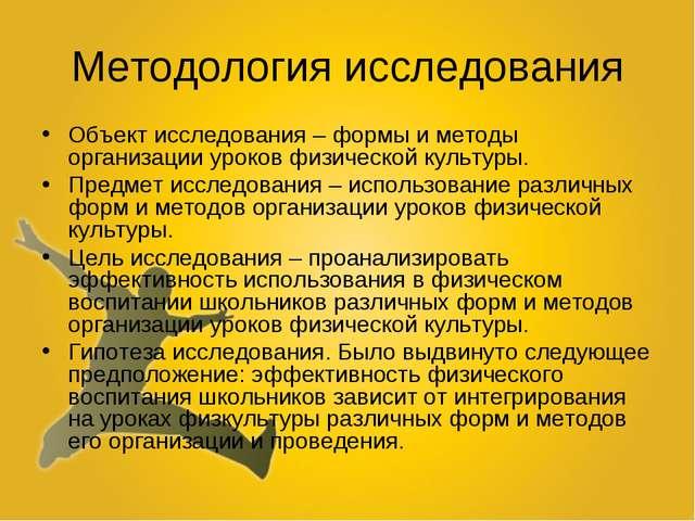 Методология исследования Объект исследования – формы и методы организации уро...