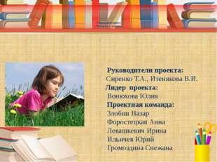 Руководители проекта: Сиренко Т.А., Итенякова В.И. Лидер проекта: Вонюхова Ю