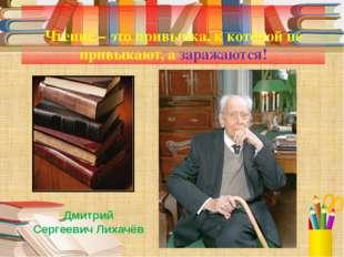 Чтение – это привычка, к которой не привыкают, а заражаются! Дмитрий Сергеев