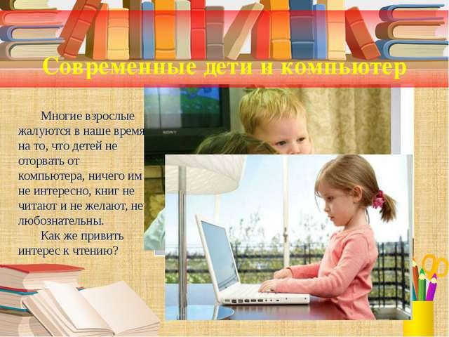 Современные дети и компьютер Многие взрослые жалуются в наше время на то, чт...