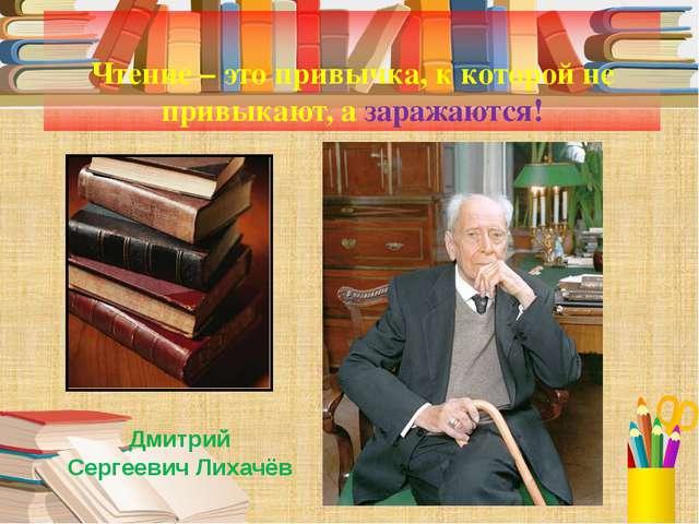 Чтение – это привычка, к которой не привыкают, а заражаются! Дмитрий Сергеев...