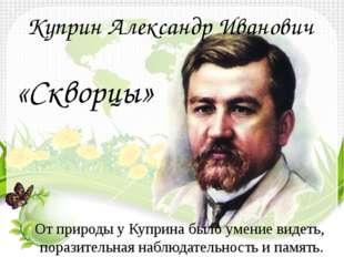 Куприн Александр Иванович «Скворцы» От природы у Куприна было умение видеть,