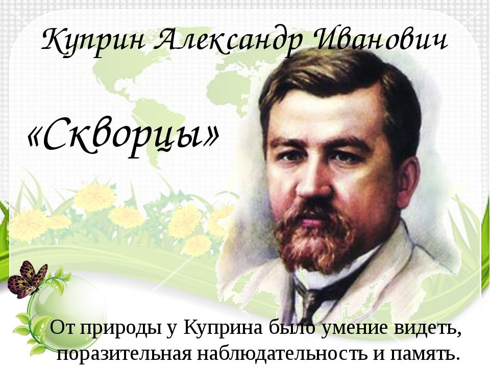 Куприн Александр Иванович «Скворцы» От природы у Куприна было умение видеть,...