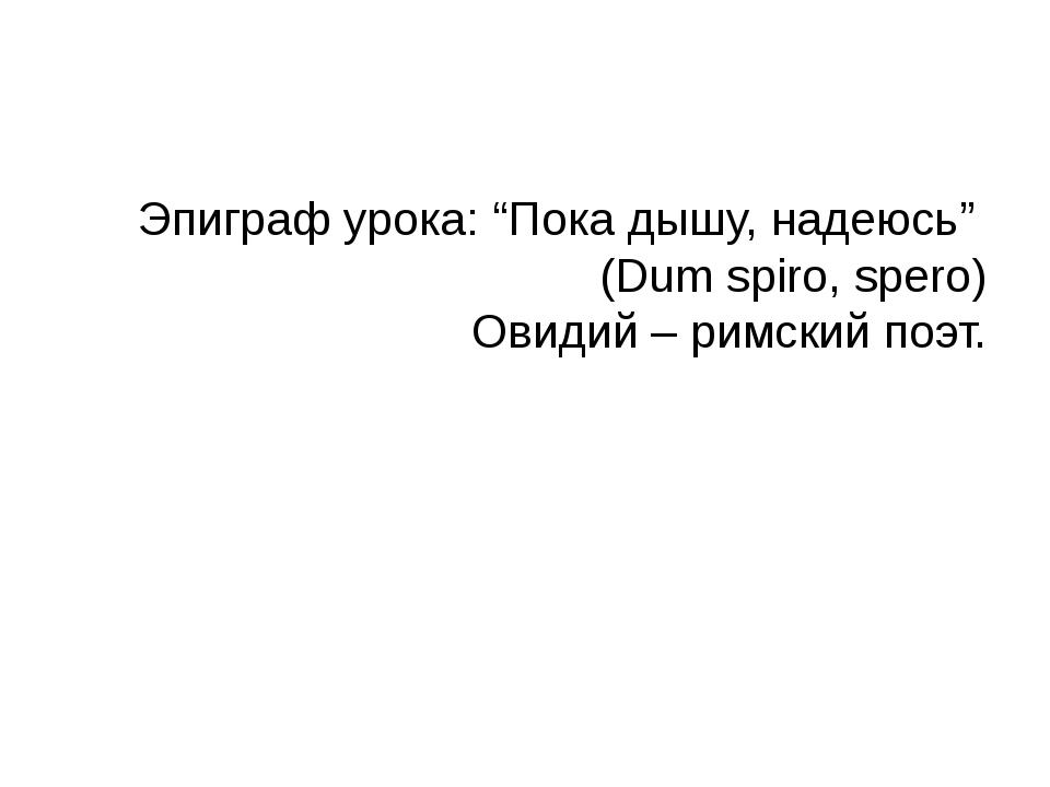 """Эпиграф урока: """"Пока дышу, надеюсь"""" (Dum spiro, spero) Овидий – римский поэт."""
