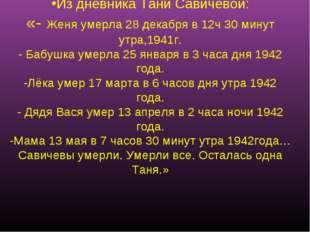 Из дневника Тани Савичевой: «- Женя умерла 28 декабря в 12ч 30 минут утра,194