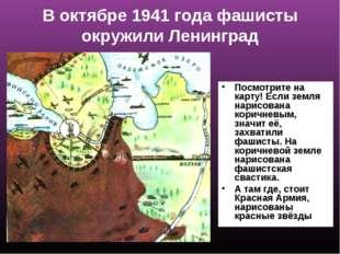 В октябре 1941 года фашисты окружили Ленинград Посмотрите на карту! Если земл