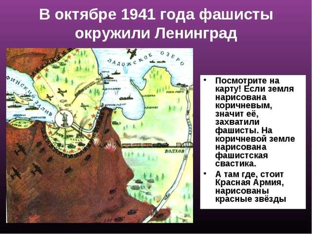 В октябре 1941 года фашисты окружили Ленинград Посмотрите на карту! Если земл...