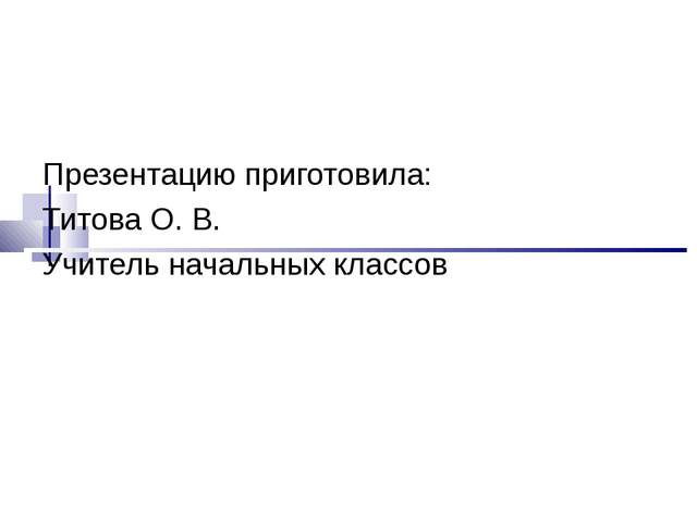 Презентацию приготовила: Титова О. В. Учитель начальных классов