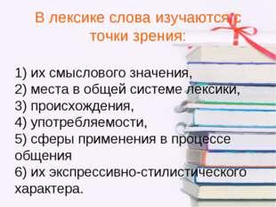 В лексике слова изучаются с точки зрения: 1) их смыслового значения, 2) места