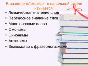 В разделе «Лексика» в начальной школе изучается: Лексическое значение слов Пе