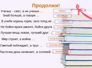 Продолжи! Ученье – свет, а не ученье … Знай больше, а говори … В учебе корень