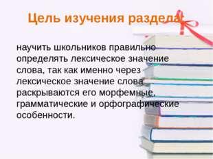 Цель изучения раздела: научить школьников правильно определять лексическое зн
