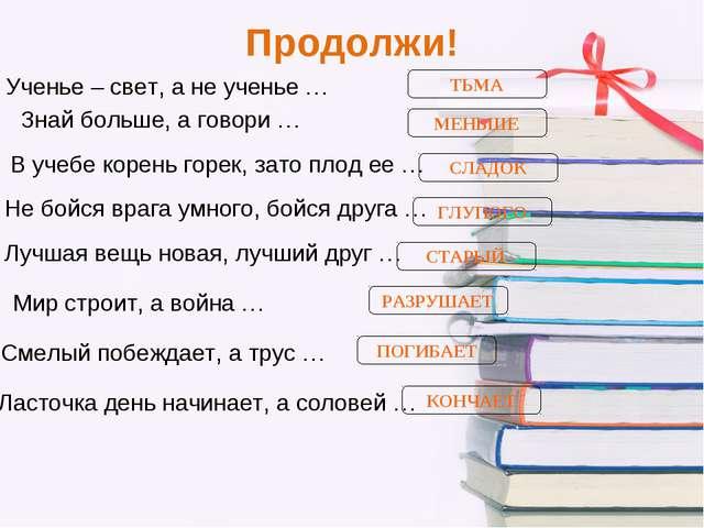 Продолжи! Ученье – свет, а не ученье … Знай больше, а говори … В учебе корень...