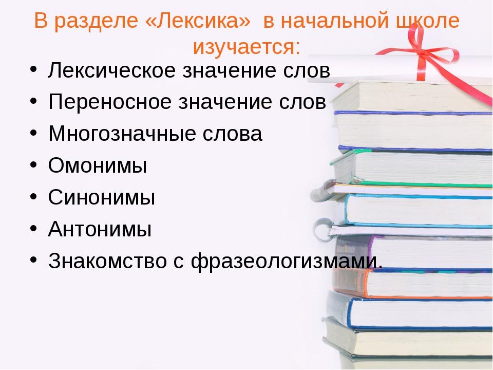 В разделе «Лексика» в начальной школе изучается: Лексическое значение слов Пе...