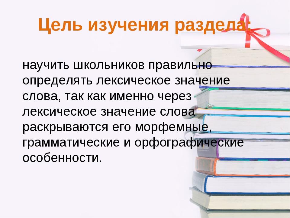 Цель изучения раздела: научить школьников правильно определять лексическое зн...