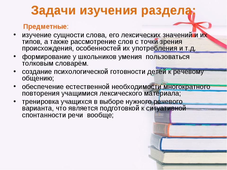 Задачи изучения раздела: Предметные: изучение сущности слова, его лексических...