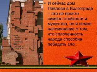 И сейчас дом Павлова в Волгограде – это не просто символ стойкости и мужества