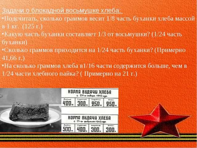 Задачи о блокадной восьмушке хлеба: Подсчитать, сколько граммов весит 1/8 час...