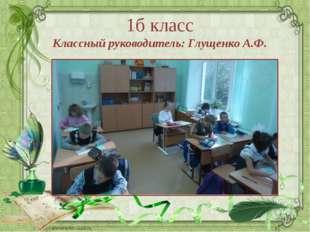 1б класс Классный руководитель: Глущенко А.Ф. Ранько Елена Алексеевна учитель