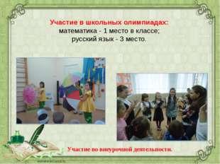 Участие в школьных олимпиадах: математика - 1 место в классе; русский язык -