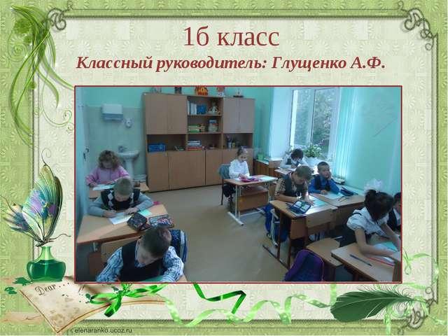 1б класс Классный руководитель: Глущенко А.Ф. Ранько Елена Алексеевна учитель...
