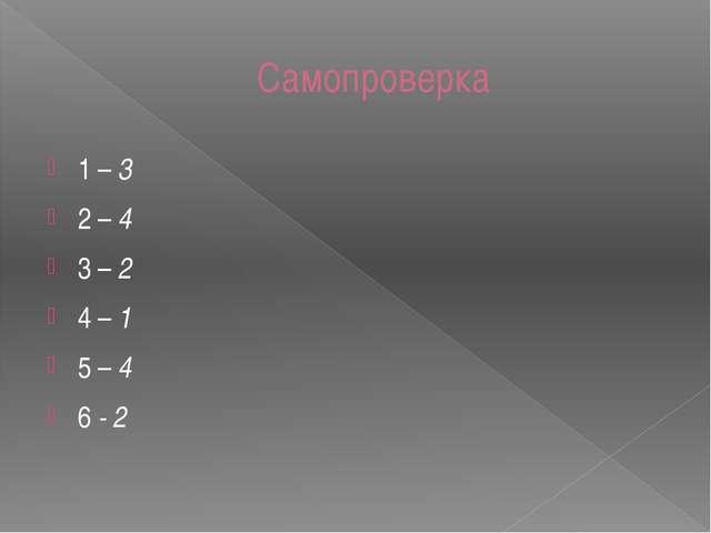 Самопроверка 1 – 3 2 – 4 3 – 2 4 – 1 5 – 4 6 - 2