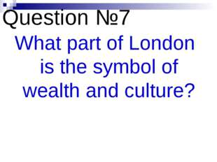 Question №7 What part of London is the symbol of wealth and culture?
