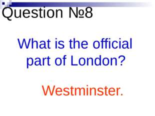 Question №8 What is the official part of London? Westminster.