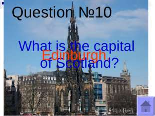 Question №10 What is the capital of Scotland? Edinburgh.