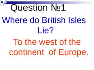 Question №1 Where do British Isles Lie? To the west of the continent of Europe.